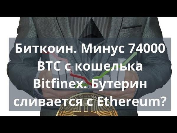 Биткоин. Минус 74000 BTC с кошелька Bitfinex. Бутерин сливается с Ethereum? Прогноз октябрь 2018