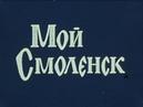 Мой Смоленск. 1975г Док. фильм СССР.
