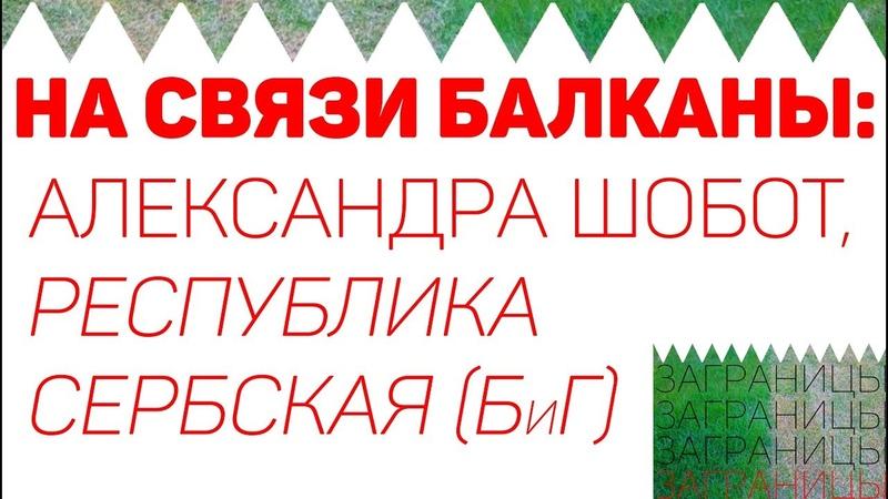 На связи Балканы: Александра Шобот (Республика Сербская, Босния и Герцеговина)