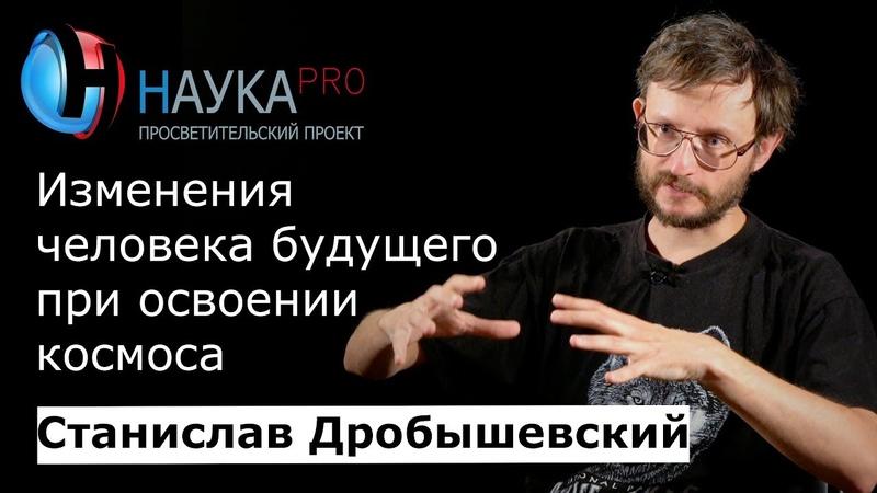 Станислав Дробышевский - Изменения человека будущего при освоении космоса