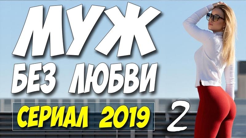 Долгожданный Сериал 2019! ** МУЖ БЕЗ ЛЮБВИ 2 ** Русские мелодрамы 2019 новинки HD