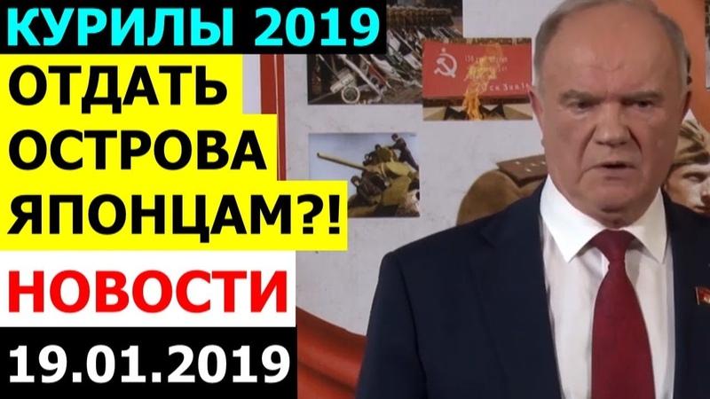 СРОЧНОЕ ЗАЯВЛЕНИЕ ЗЮГАНОВА ПО КУРИЛЬСКИМ ОСТРОВАМ 19.01.2019