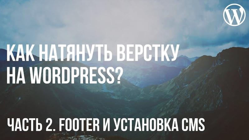 Как натянуть верстку на WordPress Часть 2 Footer и установка CMS