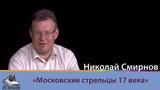 Эра познания 2. Николай Смирнов. Московские стрельцы 17 века