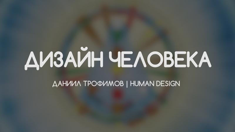 Дизайн Человека. Human Design. Генераторы, проекторы, манифесторы. Даниил Трофимов