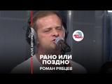 Роман Рябцев Рано Или Поздно (#LIVE Авторадио)