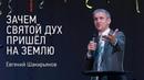 Зачем Святой Дух пришёл на землю Евгений Шакирьянов видео проповеди Церковь Завета