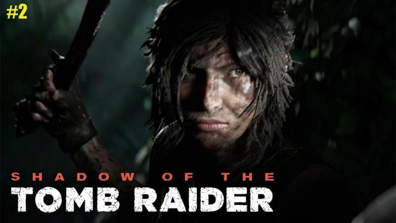 SHADOW OF THE TOMB RAIDER ➤ ВЕЛИКОЛЕПНАЯ РАСХИТИТЕЛЬНИЦА ГРОБНИЦ ➤ПРОХОЖДЕНИЕ 2
