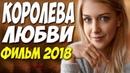 Фильм поднял зал ** КОРОЛЕВА ЛЮБВИ ** Русские мелодрамы 2018 новинки HD 1080P