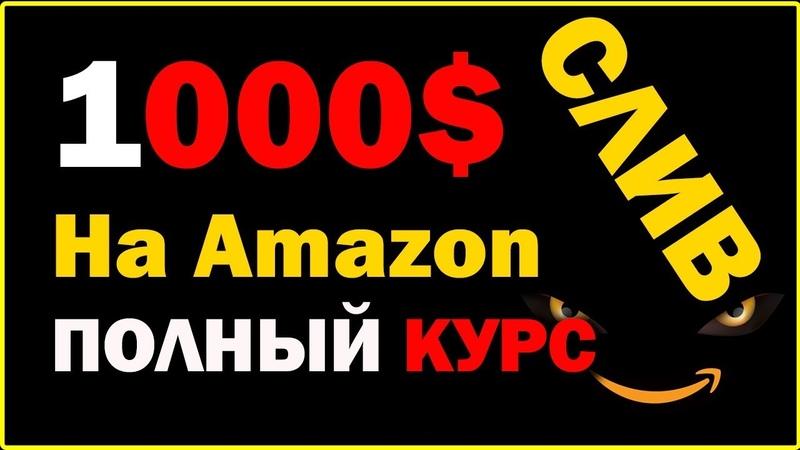 КАК ЗАРАБОТАТЬ НА АМАЗОН 6 ШАГОВ К ПЕРВОЙ 1000$ НА Amazon СЛИВАЕМ КУРС