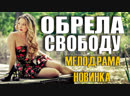 Премьера 2019 фильм взорвал интернет ОБРЕЛА СВОБОДУ Русские мелодрамы 2019 новинки 2019 смотреть HD 1080P кино ВК WK