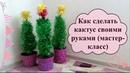 Как сделать кактус своими руками (мастер-класс)