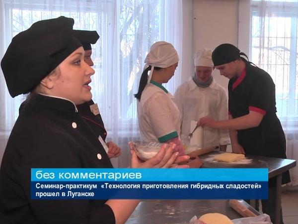 ГТРК ЛНР. Семинар-практикум «Технология приготовления гибридных сладостей» прошел в Луганске.