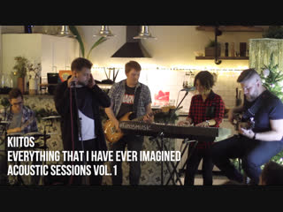 Everything That I Have Ever Imagined — Kiitos @Acoustic Sessions