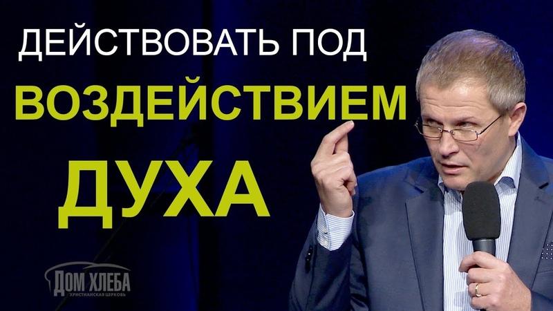 Действовать под воздействием Духа. Проповедь Александра Шевченко.