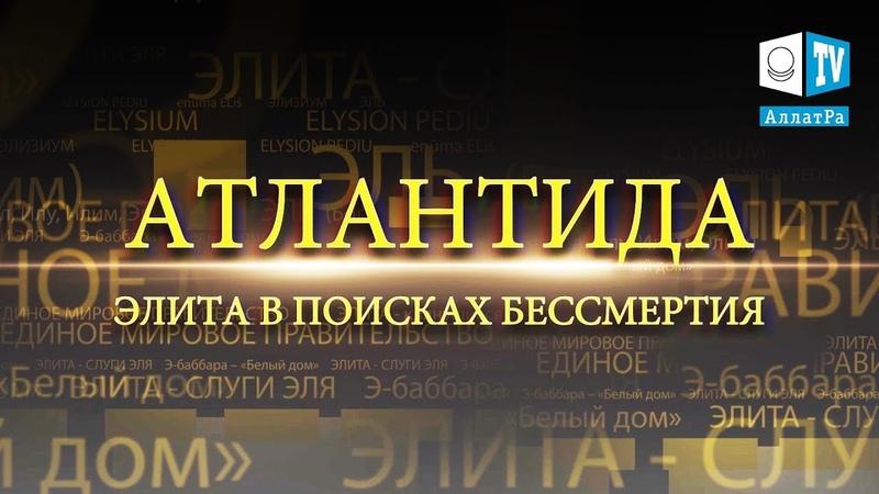 АТЛАНТИДА ЭЛИТА В ПОИСКАХ БЕССМЕРТИЯ