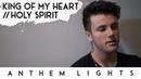 King of My Heart / Holy Spirit | Anthem Lights
