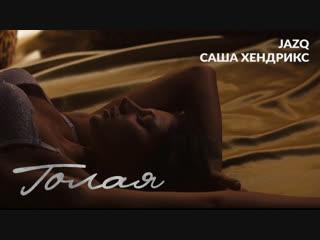 Jazq x Саша Хендрикс - Голая (Премьера клипа 2018)