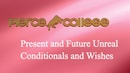 Present and Future Unreal Conditionals and Wishes PIERCE COLLEGE