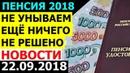 Пенсии, последние НОВОСТИ о ПОВЫШЕНИИ Пенсионного ВОЗРАСТА 22.09.2018
