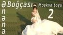 Ənənə Boğçası - MOSKVA TOYU 2