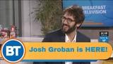 Josh Groban is HERE!