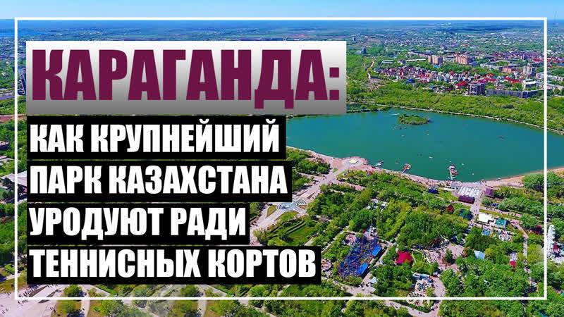 Караганда как убивают крупнейший парк Казахстана ради теннисных кортов