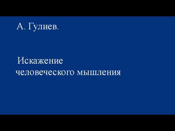 А. Гулиев. Искажение человеческого мышления
