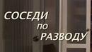 Соседи по разводу, русские мелодрамы, фильмы новинки, семейное кино