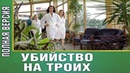Нереально крутой фильм для всех УБИЙСТВО НА ТРОИХ Русские мелодрамы новинки сериалы HD 1080