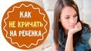Как не кричать на ребенка 5 советов для мам
