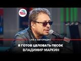 Владимир Маркин - Я готов целовать песок (LIVE Авторадио, шоу Мурзилки Live, 20.05.19)