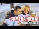 ЗАМЕНА ЖЕНЫ 2017 МЕЛОДРАМА 2017 русские мелодрамы 2017