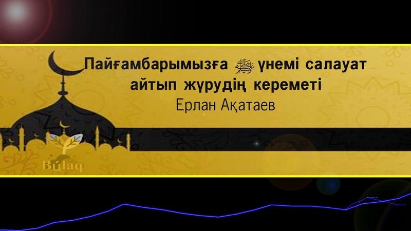Алладан өзіңе жақсылық сұрағың келсе Пайғамбарымызға үнемі салауат айтып жүр Ерлан Ақатаев