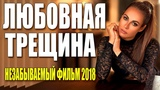 Фильм из реальной жизни! ЛЮБОВНАЯ ТРЕЩИНА Русские мелодрамы 2018 новинки HD 1080P