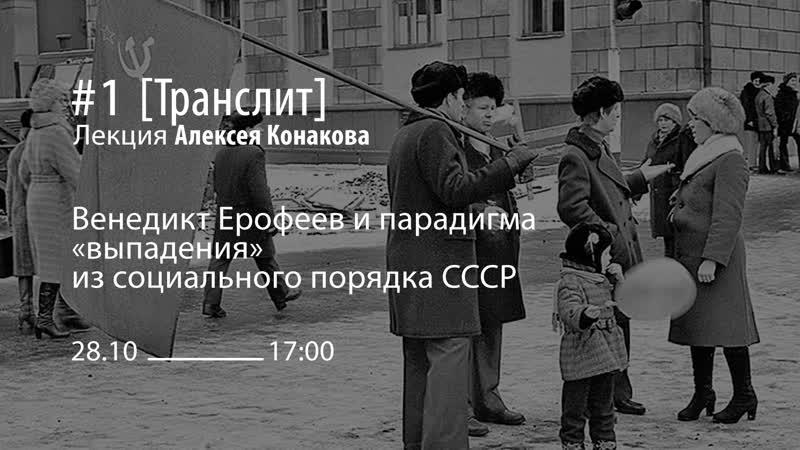 Лекция Алексея Конакова «Венедикт Ерофеев и парадигма выпадения из социального порядка СССР»