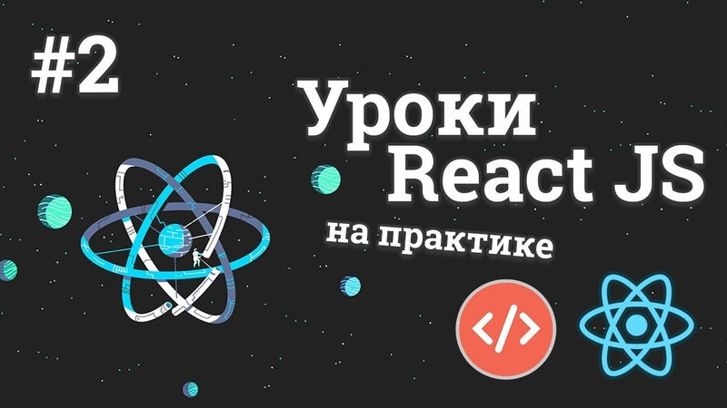 Уроки React JS на практике / 2 - Работа с компонентами