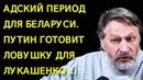 Aдcкий период для Беларуси. Путин готовит ловушку для Лукашенко ... Д. Орешкин