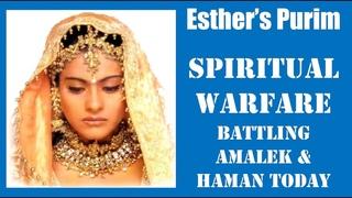 ESTHER's PURIM-Spiritual Warfare Battling AMALEK & HAMAN TODAY