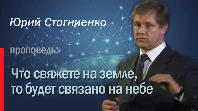 Что свяжете на земле то будет связано на небе Юрий Стогниенко