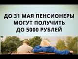 До 31 мая пенсионеры могут получить до 5000 рублей!