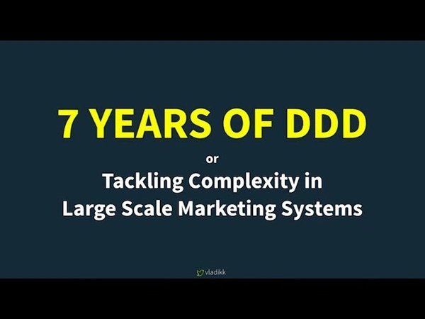 7 Years of DDD: Tackling Complexity in Large-Scale Marketing Systems - Vladik Khononov