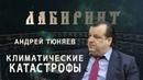 ЛАБИРИНТ Андрей Тюняев Климатические катастрофы
