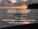 ОГЛАШЕНИЕ Часть 19 Жертва Христа отменяет действие закона вечной смерти