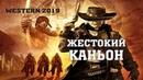 Новый Вестерн 2019 всех проучил «ЖЕСТОКИЙ КАНЬОН» Фильмы 2019 /Вестерны 2019 HD WESTERN