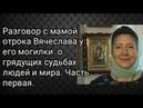 Разговор с мамой отрока Вячеслава о грядущих судьбах людей и мира у его могилки. Первая часть.