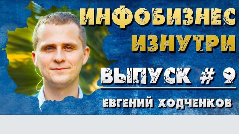Инфобизнес изнутри. Выпуск №9 - Евгений Ходченков