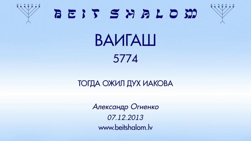 ВАИГАШ 5774 ТОГДА ОЖИЛ ДУХ ИАКОВА А Огиенко 07 12 2013