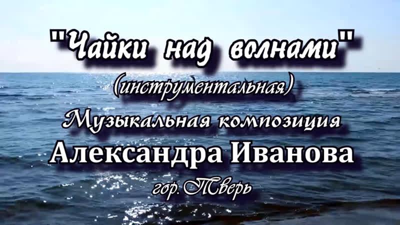 ЧАЙКИ НАД ВОЛНАМИ (инструментальная пьеса) автор композиции Александр Иванов