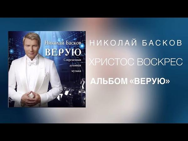 Николай Басков Христос Воскрес Альбом ВЕРУЮ 2018